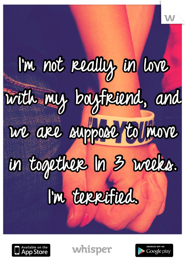 I'm not really in love with my boyfriend, and we are suppose to move in together In 3 weeks. I'm terrified.