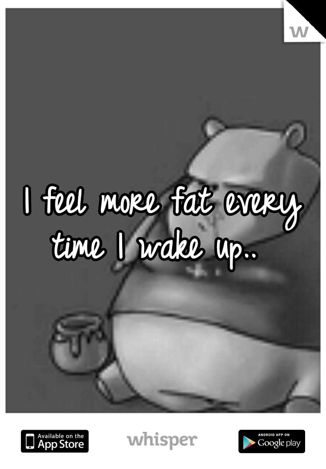 I feel more fat every time I wake up..