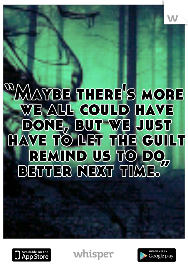 """Maybe there's more we all could have done, but we just have to let the guilt remind us to do better next time."""