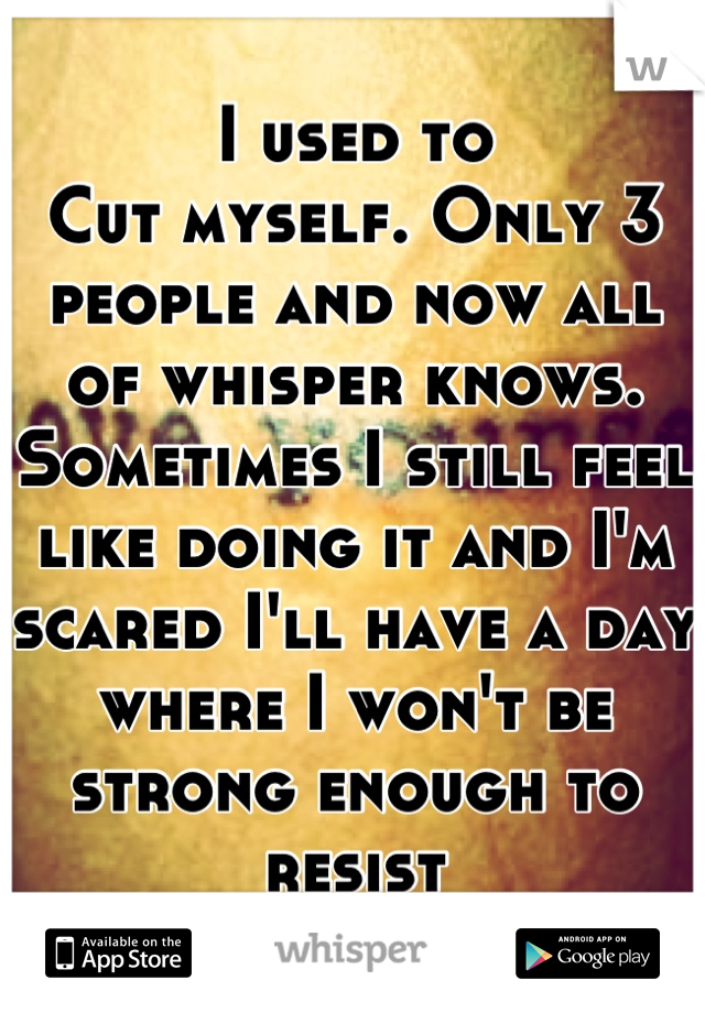 I used to Cut myself. Only 3 people and now all of whisper knows. Sometimes I still feel like doing it and I'm scared I'll have a day where I won't be strong enough to resist
