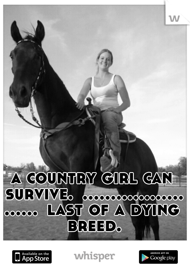 a country girl can survive. ........................ last of a dying breed.