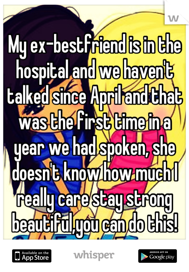 My ex-bestfriend is in the hospital and we haven't talked since April and that was the first time in a year we had spoken, she doesn't know how much I really care stay strong beautiful,you can do this!