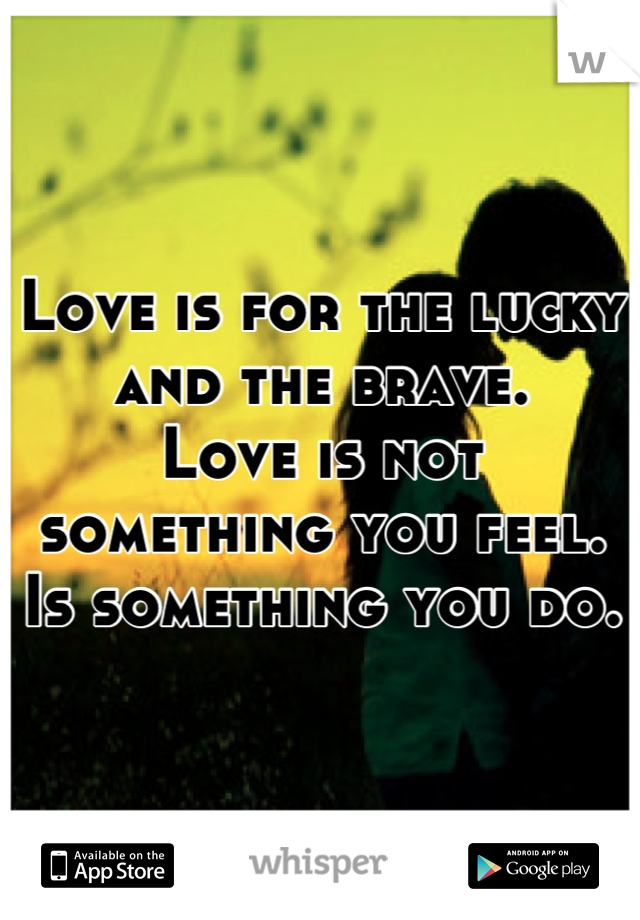 Love is for the lucky and the brave.  Love is not something you feel. Is something you do.