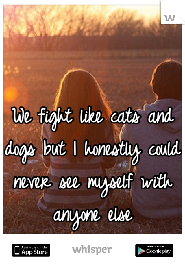 We fight like cats and dogs but I honestly could never see myself with anyone else