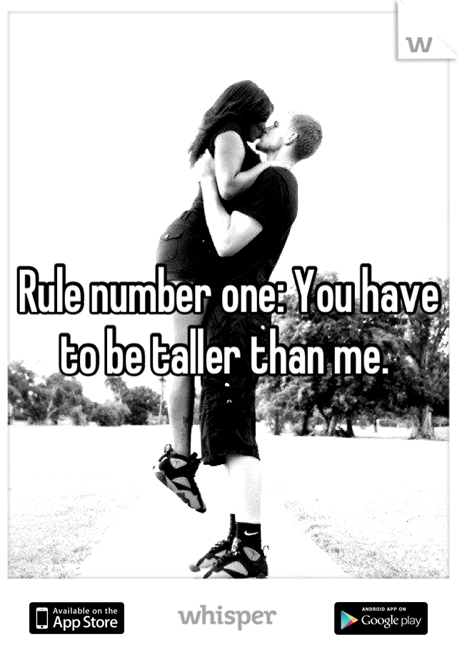 Rule number one: You have to be taller than me.