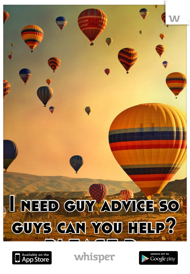 I need guy advice so guys can you help? PLEASE D: