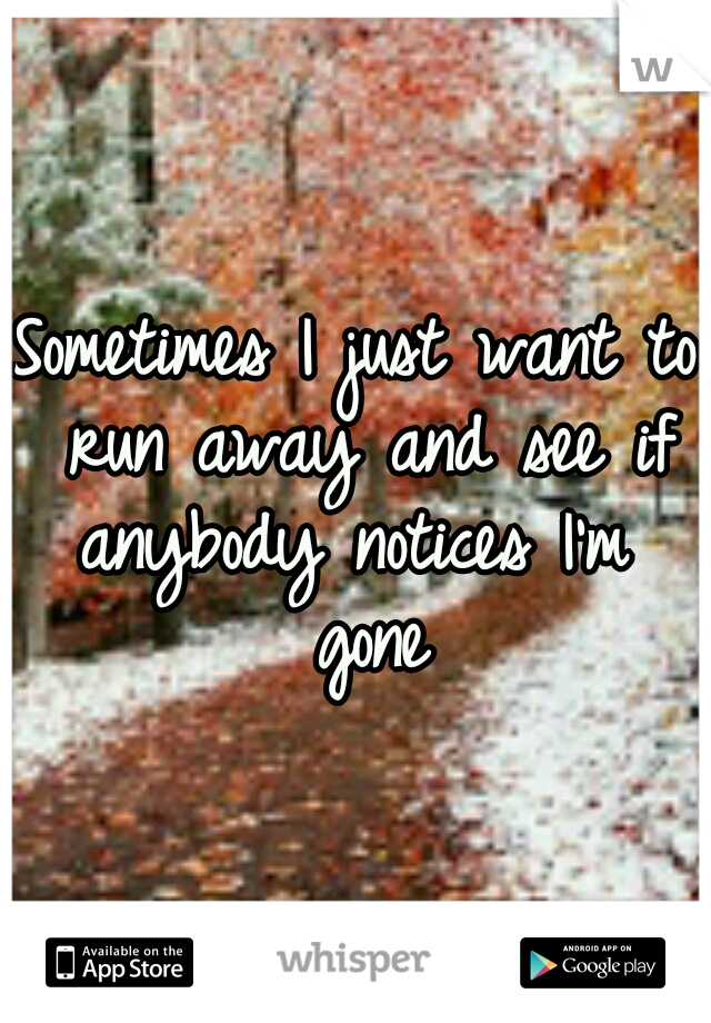 Sometimes I just want to run away and see if anybody notices I'm  gone