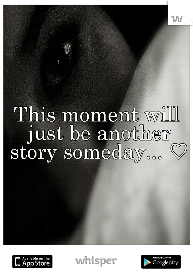 This moment will just be another story someday... ♡