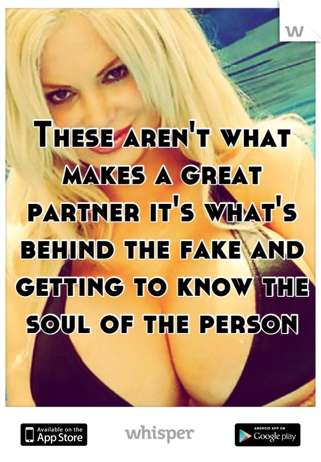 These aren't what makes a great partner it's what's behind the fake and getting to know the soul of the person