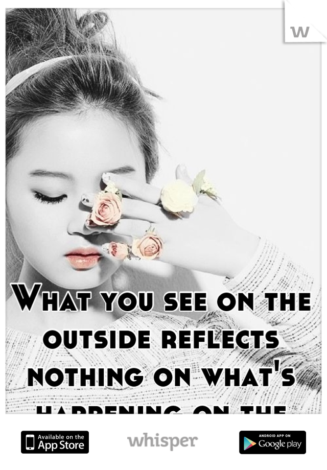 What you see on the outside reflects nothing on what's happening on the inside.