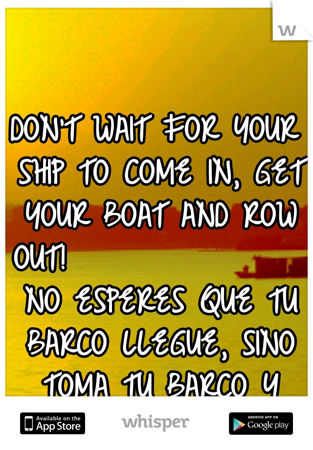 DON'T WAIT FOR YOUR SHIP TO COME IN, GET YOUR BOAT AND ROW OUT!                 NO ESPERES QUE TU BARCO LLEGUE, SINO TOMA TU BARCO Y REMA!