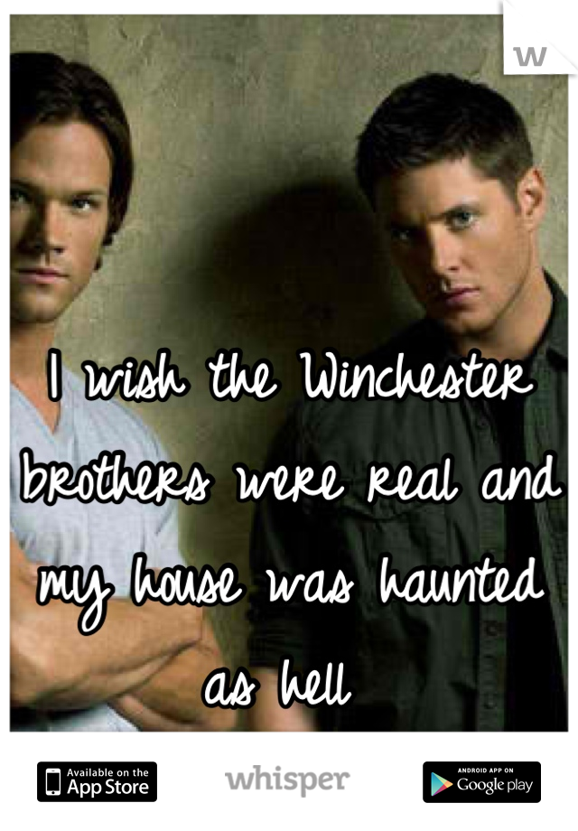 I wish the Winchester brothers were real and my house was haunted as hell