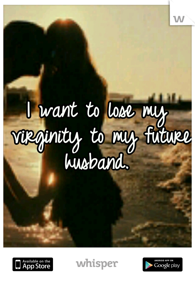 I want to lose my virginity to my future husband.