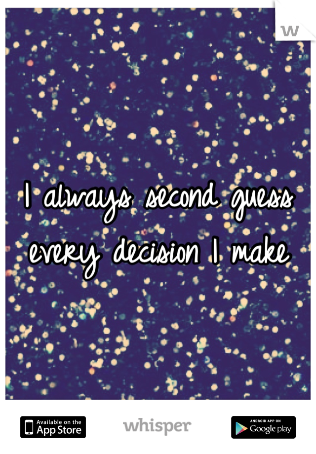 I always second guess every decision I make