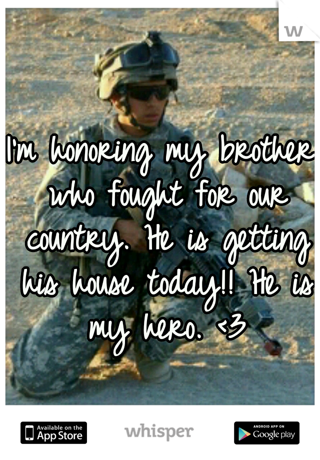 I'm honoring my brother who fought for our country. He is getting his house today!! He is my hero. <3