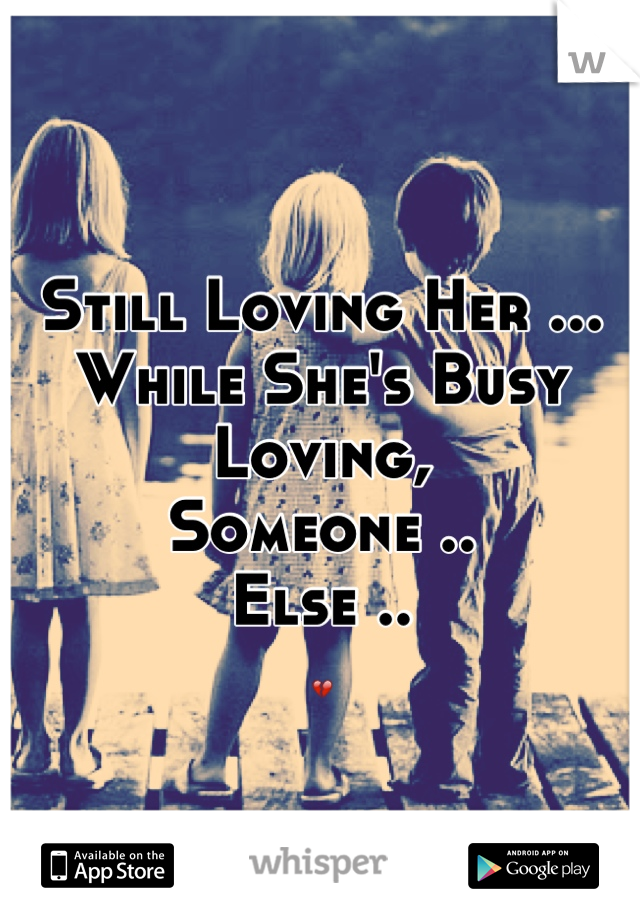 Still Loving Her ... While She's Busy Loving, Someone .. Else .. 💔