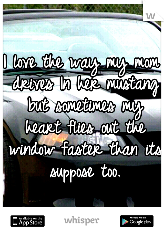 I love the way my mom drives In her mustang but sometimes my heart flies out the window faster than its suppose too.