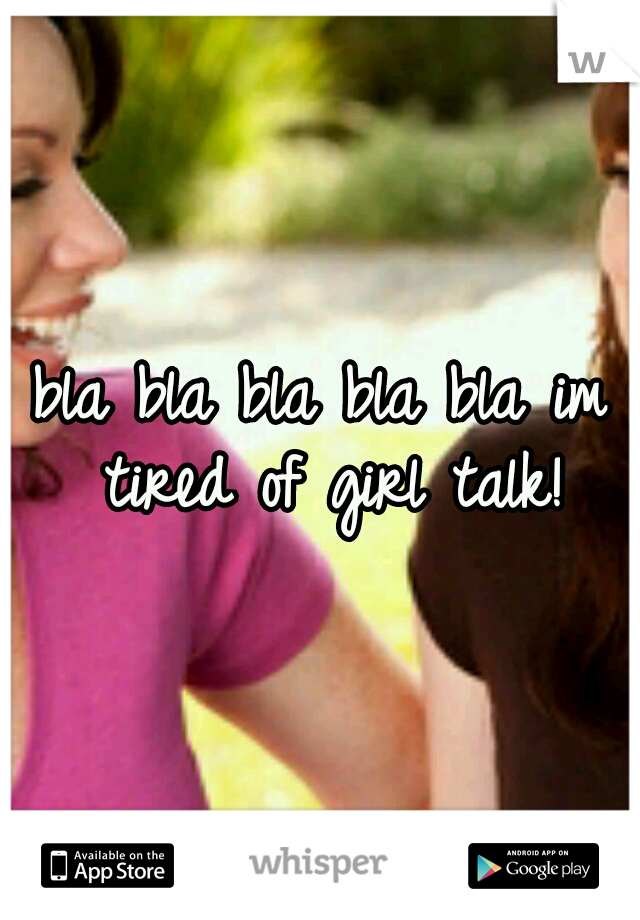 bla bla bla bla bla im tired of girl talk!