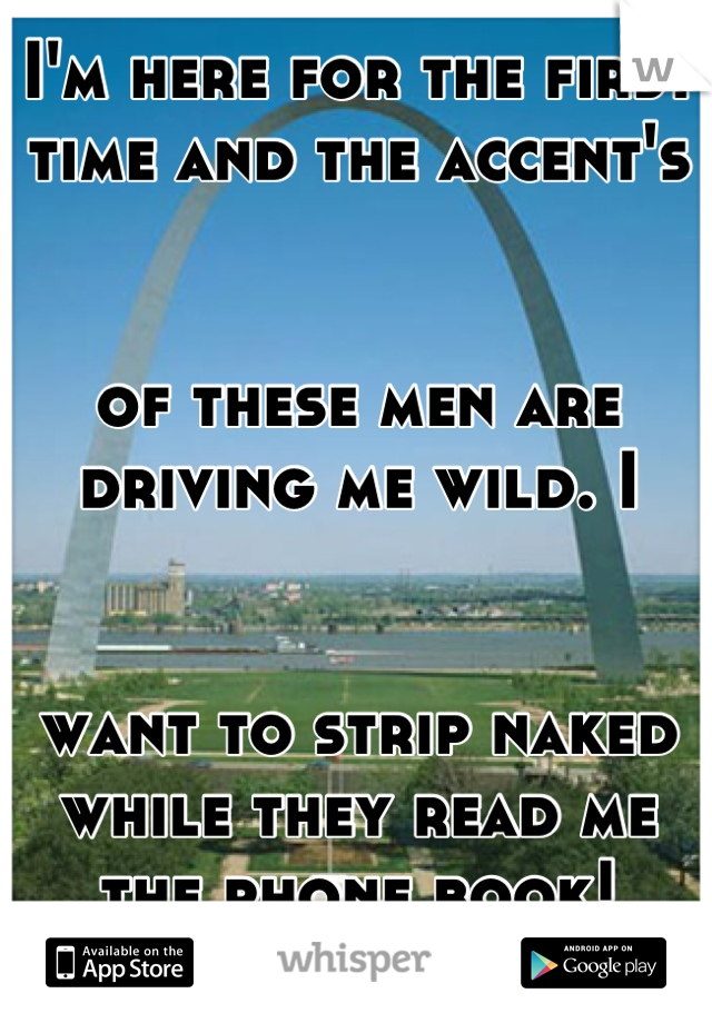 I'm here for the first  time and the accent's    of these men are  driving me wild. I    want to strip naked  while they read me  the phone book!