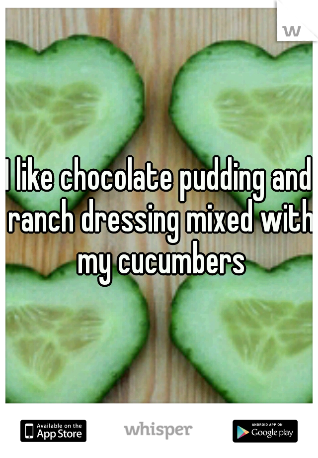I like chocolate pudding and ranch dressing mixed with my cucumbers