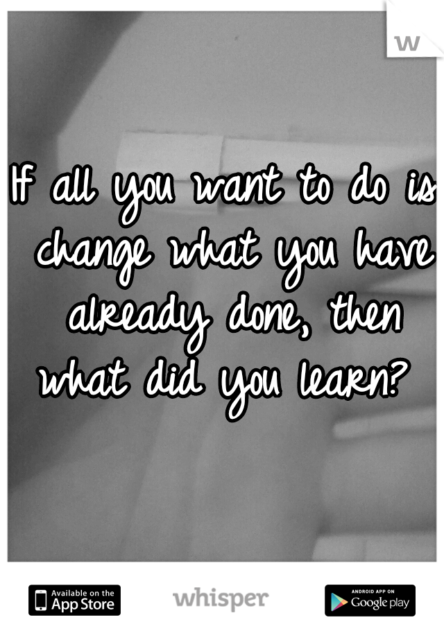 If all you want to do is change what you have already done, then what did you learn?
