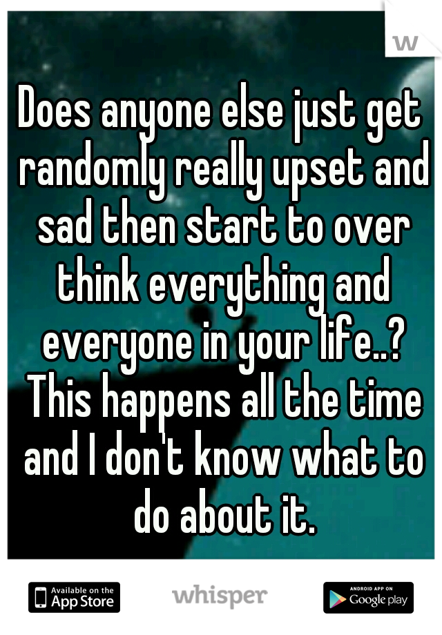 Does anyone else just get randomly really upset and sad then start to over think everything and everyone in your life..? This happens all the time and I don't know what to do about it.