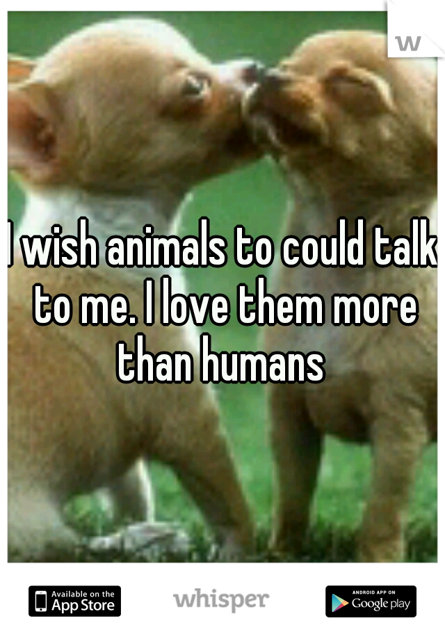 I wish animals to could talk to me. I love them more than humans