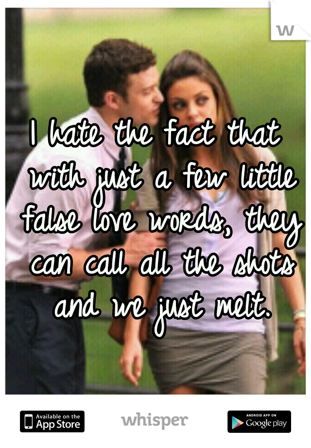 I hate the fact that with just a few little false love words, they can call all the shots and we just melt.
