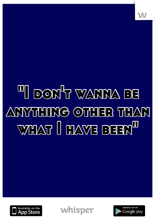 """""""I don't wanna be anything other than what I have been"""""""