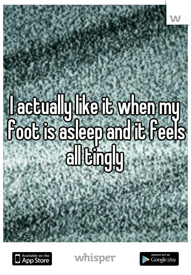 I actually like it when my foot is asleep and it feels all tingly