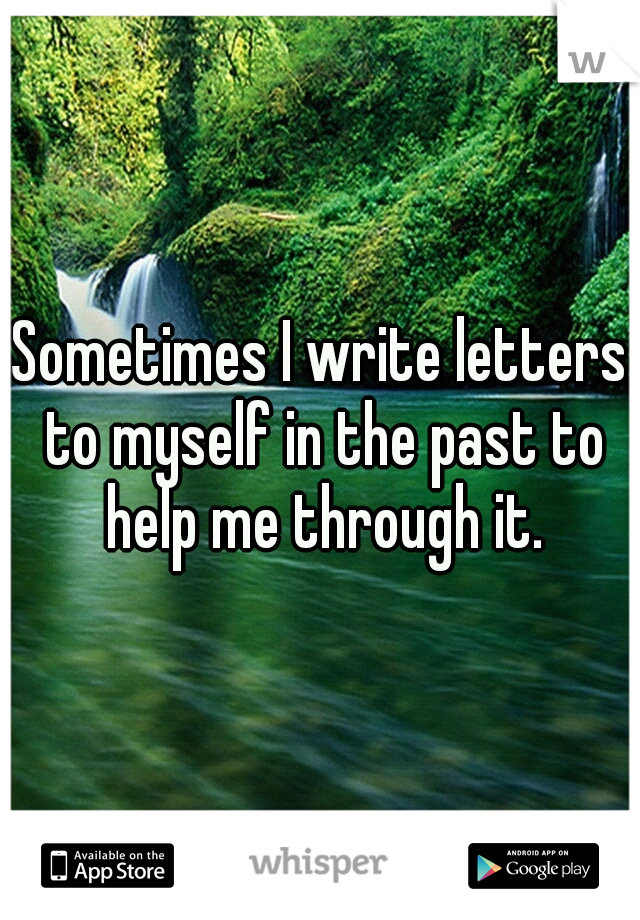 Sometimes I write letters to myself in the past to help me through it.