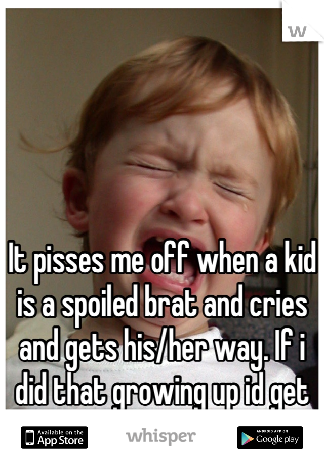 It pisses me off when a kid is a spoiled brat and cries and gets his/her way. If i did that growing up id get smacked in the mouth.