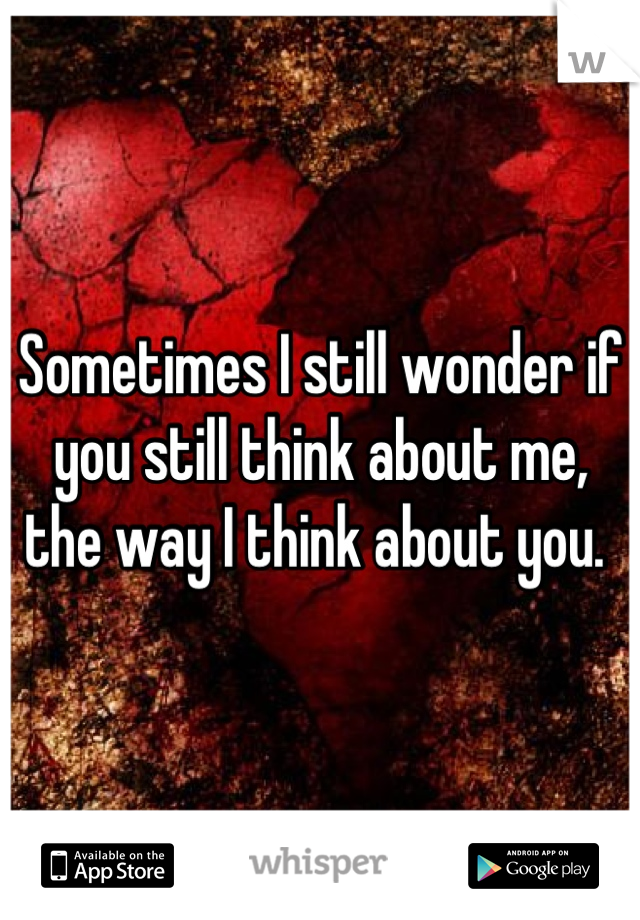 Sometimes I still wonder if you still think about me, the way I think about you.