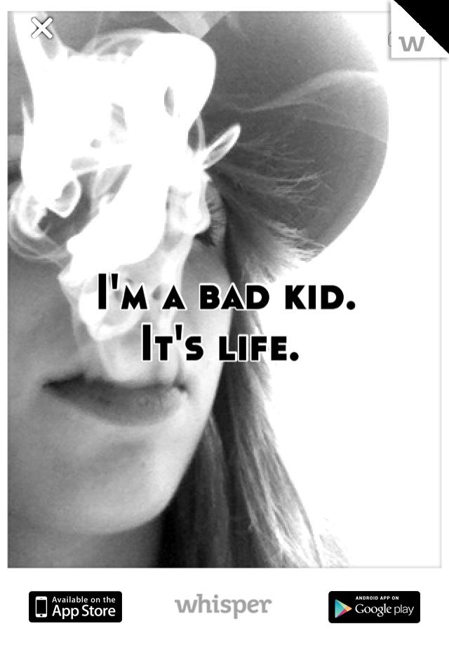 I'm a bad kid.  It's life.