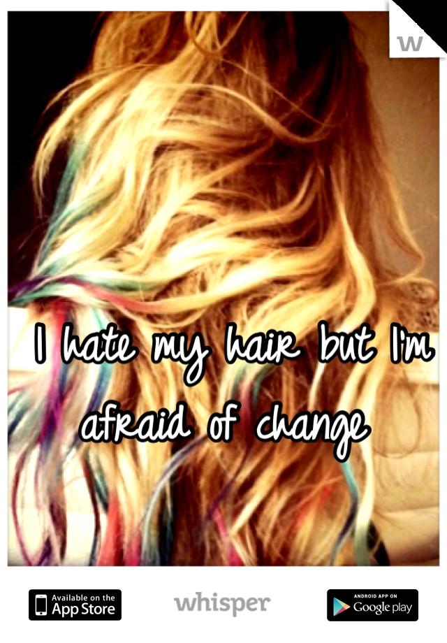 I hate my hair but I'm afraid of change