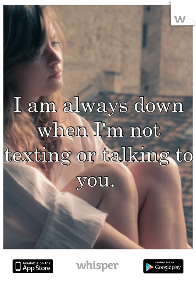 I am always down when I'm not texting or talking to you.