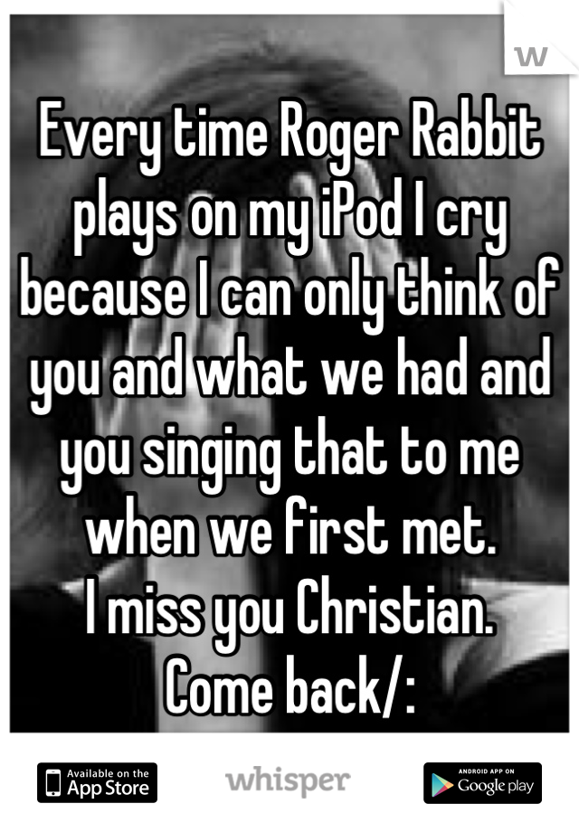 Every time Roger Rabbit plays on my iPod I cry because I can only think of you and what we had and you singing that to me when we first met. I miss you Christian.  Come back/: