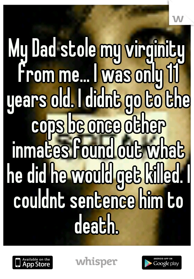 My Dad stole my virginity from me... I was only 11 years old. I didnt go to the cops bc once other inmates found out what he did he would get killed. I couldnt sentence him to death.