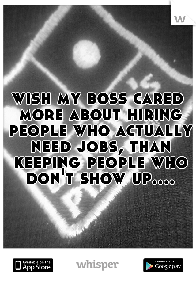 wish my boss cared more about hiring people who actually need jobs, than keeping people who don't show up....