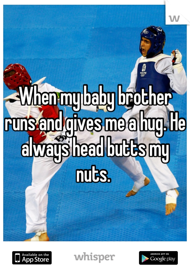 When my baby brother runs and gives me a hug. He always head butts my nuts.