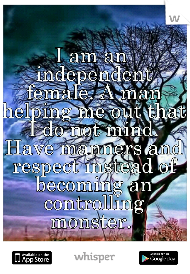 I am an independent female. A man helping me out that I do not mind. Have manners and respect instead of becoming an controlling monster.