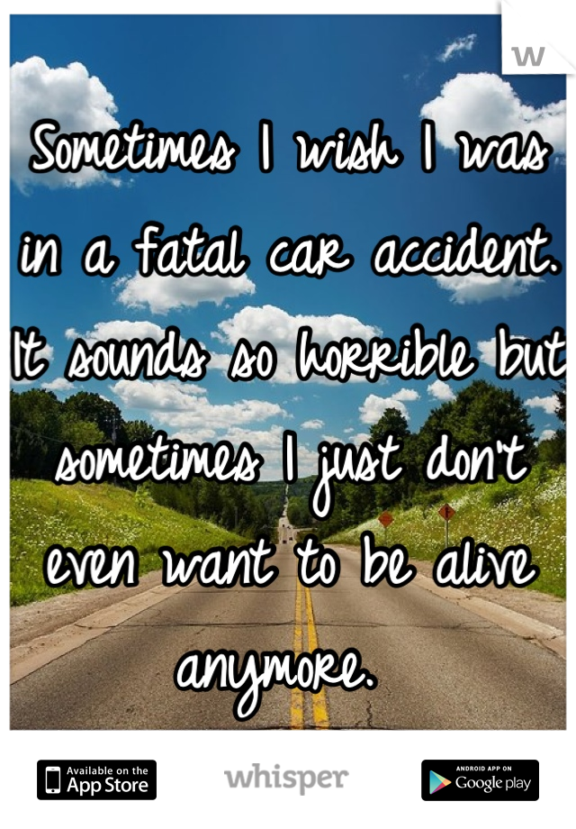 Sometimes I wish I was in a fatal car accident. It sounds so horrible but sometimes I just don't even want to be alive anymore.