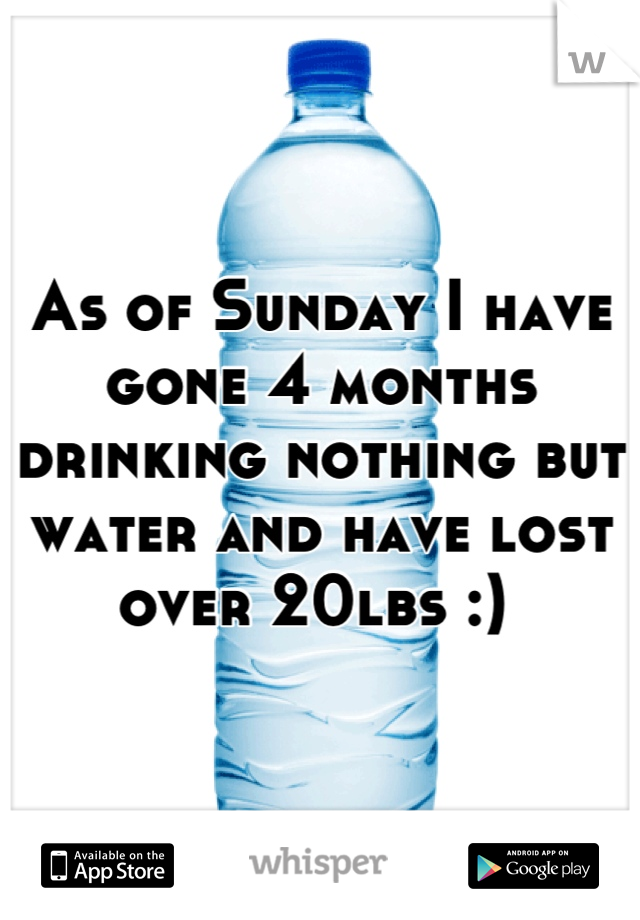 As of Sunday I have gone 4 months drinking nothing but water and have lost over 20lbs :)