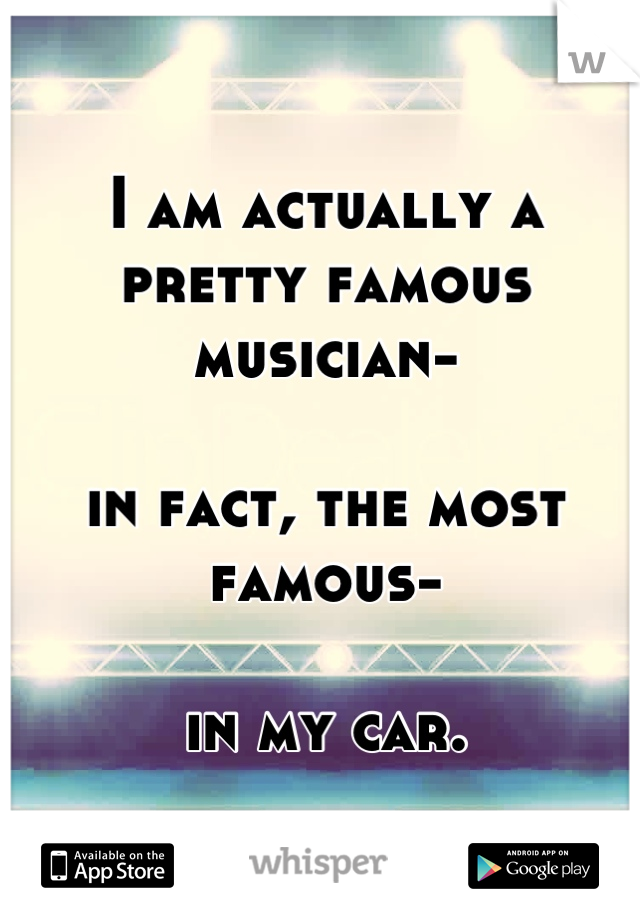 I am actually a pretty famous musician-  in fact, the most famous-  in my car.