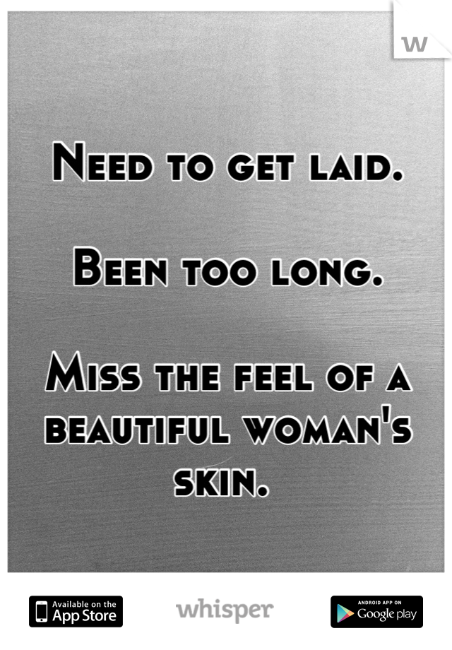 Need to get laid.   Been too long.   Miss the feel of a beautiful woman's skin.