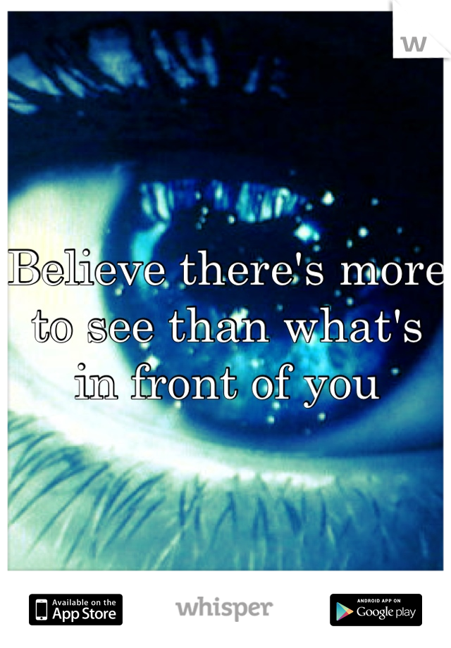 Believe there's more to see than what's in front of you