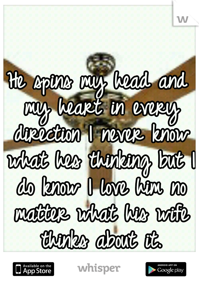 He spins my head and my heart in every direction I never know what hes thinking but I do know I love him no matter what his wife thinks about it.