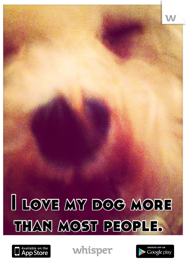 I love my dog more than most people.