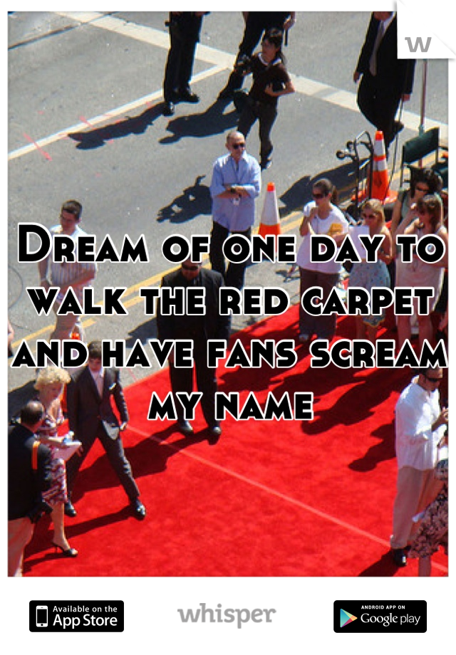 Dream of one day to walk the red carpet and have fans scream my name