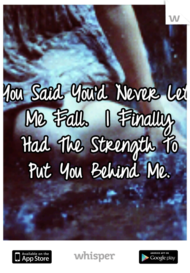You Said You'd Never Let Me Fall.  I Finally Had The Strength To Put You Behind Me.